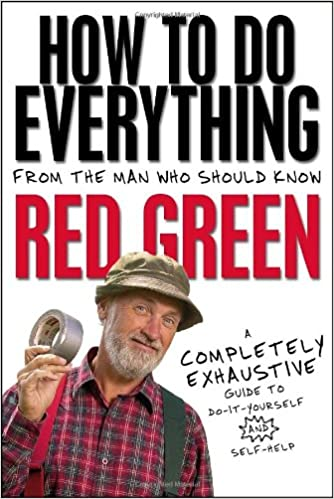 Red Green - How To Do Everything: From The Man Who Should Know: Red Green: A Completely Exhaustive Guide To Do-it-yourself And Self-help