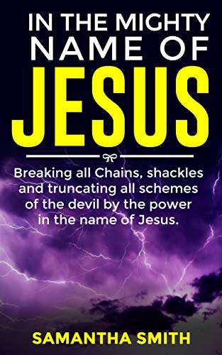 In The Mighty Name Of Jesus: Breaking All Chains, Shackles and Truncating All Schemes Of The Devil By The Power In The Name Of Jesus (Killing In The Name Of Jesus Christ)