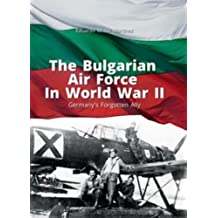 The Bulgarian Air Force in World War II: Germany's Forgotten Ally