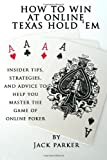 How to Win at Online Texas Hold 'Em: Insider Tips, Strategies, and Advice to Help You Master the Game of Online Poker