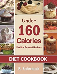 Diet Cookbook: Under 160 Calories-Healthy Dessert Recipes. Naturally, Delicious Desserts That No One Will Believe They Are Low Fat & Healthy (Diet Cookbooks, ... healthy Collection) (English Edition)