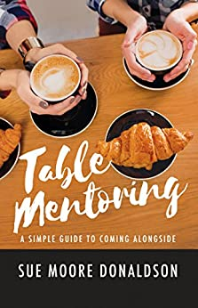 Table Mentoring: A Simple Guide to Coming Alongside by [Moore Donaldson, Sue]