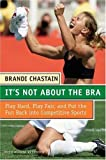 img - for It's Not About the Bra: Play Hard, Play Fair, and Put the Fun Back Into Competitive Sports Paperback August 30, 2005 book / textbook / text book