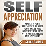 Self Appreciation: Amplify Your Strengths, Realize Your Value and Increase Self Love with Affirmations and Hypnosis | Sarah Palmer
