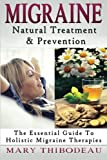 Migraine: Natural Treatment and Prevention: The Essential Guide To Holistic Migraine Therapies (Natural Wellness Featuring Holistic, Herbal and Plant Based Therapies) (Volume 3)