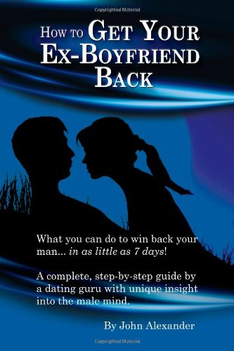 How To Get Your Ex Boyfriend Back John Alexander Md 9780557524181