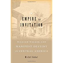 Empire by Invitation: William Walker and Manifest Destiny in Central America