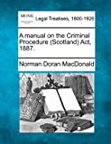 A manual on the Criminal Procedure (Scotland) Act 1887, Norman Doran MacDonald, 1240178999