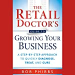 The Retail Doctor's Guide to Growing Your Business: A Step-by-Step Approach to Quickly Diagnose, Treat, and Cure | Bob Phibbs