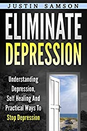 Eliminate Depression: Understanding Depression, Self Healing And Practical Ways To Stop Depression (Depression,Anxiety,Stress,Meditation,Yoga)