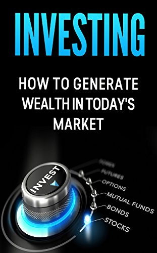 Investing: How to Generate Wealth in Today's Market: An Investor's Guide to: Stocks, Bonds, Commodities, Futures, Mutual Funds, Options and your 401K (Using 401k To Invest In Real Estate)