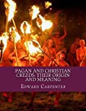 Pagan and Christian Creeds: Their Origin and Meaning, Edward Carpenter, 1481973150