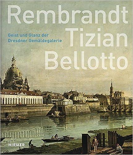 rembrandt tizian bellotto geist und glanz der dresdner gemaldegalerie german edition