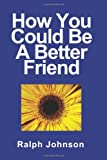 How You Could Be a Better Friend, Ralph Johnson, 1451563426