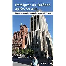 Immigrer au Québec après 35 ans: S'expatrier, s'installer et travailler dans la Belle Province. Edition Août 2018 (intégrant les réformes de juillet 2018) (French Edition)