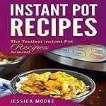 Instant Pot Recipes: The Tastiest Instant Pot Recipes Around: Cookbook, Book 2 | Jessica Moore