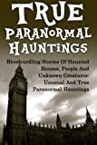 Image of True Paranormal Hauntings: Bloodcurdling Stories Of Haunted Houses, People And Unknown Creatures: Unusual And True Paranormal Hauntings (True ... Stories, Unexplained Phenomena) (Volume 1)
