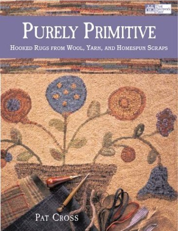 Purely Primitive: Hooked Rugs from Wool, Yarn, and Homespun Scraps by Pat Cross (2003-12-04)
