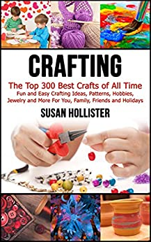 Crafting: The Top 300 Best Crafts: Fun and Easy Crafting Ideas, Patterns, Hobbies, Jewelry and More For You, Family, Friends and Holidays  (Have Fun Crafting ... Woodworking Painting Guide Book 1) by [Hollister, Susan]