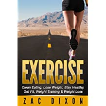 Exercise: (2nd EDITION) Clean Eating, Lose Weight, Stay Healthy, Get Fit, Weight Training & Weight Loss (Lose weight, Weight loss,clean food diet, Alkaline, Cleanse, Cardio, Body Fat,)
