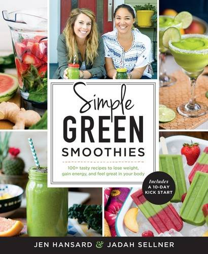 Simple Green Smoothies: 100+ Tasty Recipes to Lose Weight, Gain Energy, and Feel Great in Your Body by Jen Hansard, Jadah Sellner