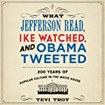 What Jefferson Read, Ike Watched, and Obama Tweeted: 200 Years of Popular Culture in the White House | Tevi Troy