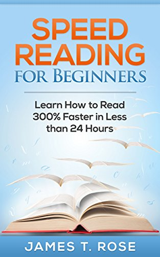Speed Reading: Speed Reading For Beginners: Learn How To Read 300% Faster in Less Than 24 Hours (FREE Video Bonus Included) by [Rose, James T.]