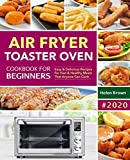 Air Fryer Toaster Oven Cookbook For Beginners: Easy & Delicious Recipes For Fast & Healthy Meals That Anyone Can Cook