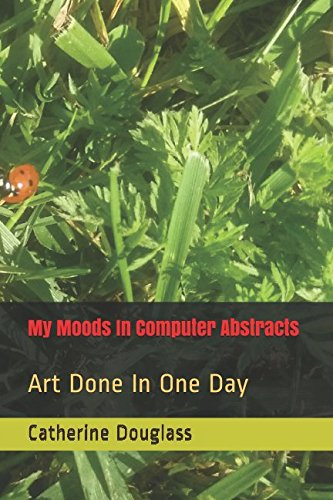 My Moods In Computer Abstracts: Art Done In One Day pdf epub