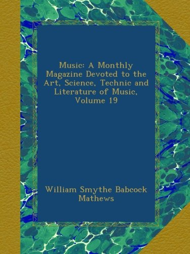 Download Music: A Monthly Magazine Devoted to the Art, Science, Technic and Literature of Music, Volume 19 pdf
