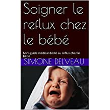 Soigner le reflux chez le bébé: Mini-guide médical dédié au reflux chez le bébé (French Edition)