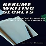 Resume Writing Secrets: How to Craft a Professional Resume to Land Your Dream Job | Anthony Ekanem