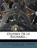 Oeuvres de J. F. Regnard..., Jean Francois Regnard and Nericault Destouches, 1274061814