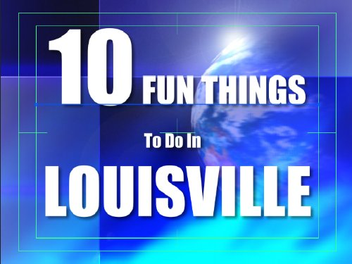 TEN FUN THINGS TO DO IN LOUISVILLE