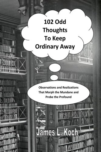 102 Odd Thoughts to Keep Ordinary Away: Observations and Realizations That Morph the Mundane and Probe the Profound