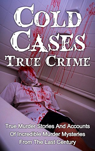 Cold Cases True Crime: True Murder Stories And Accounts Of Incredible Murder Mysteries From The Last Century (Serial Killers)
