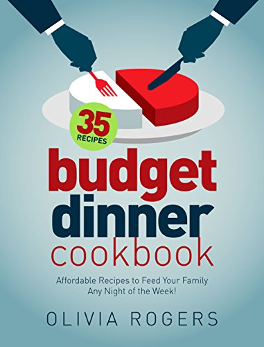 Budget Dinner Cookbook (2nd Edition): 35 Affordable Recipes to Feed Your Family Any Night of the Week! by Olivia Rogers