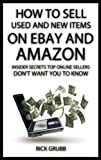 How To Sell Used And New Items On eBay And Amazon: Insider Secrets Top Online Sellers Don t Want You To Know