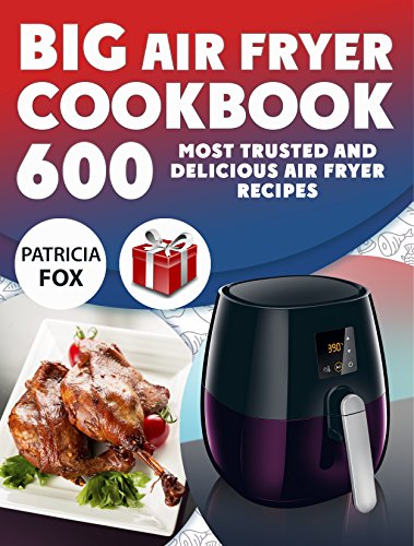 Big Air Fryer Cookbook: 600 Most Trusted and Delicious Air Fryer Recipes. Easy Directions. Nutritional information.  (Free Gift Inside) (Best Tasting Protein Balls)