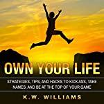 Own Your Life: Strategies, Tips, and Hacks to Kick Ass, Take Names, and Be at the Top of Your Game | K.W. Williams