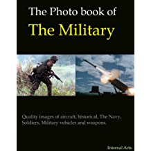 The Photo Book of the Military. Quality images of Aircraft, historical, The Navy, soldiers, vehicles and Weapons. (Photo Books 7)