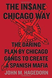 The Insane Chicago Way: The Daring Plan by Chicago Gangs to Create a Spanish Mafia by John M. Hagedorn (2015-08-19)