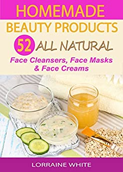 Homemade Beauty Products : Over 50 All Natural Recipes For ...