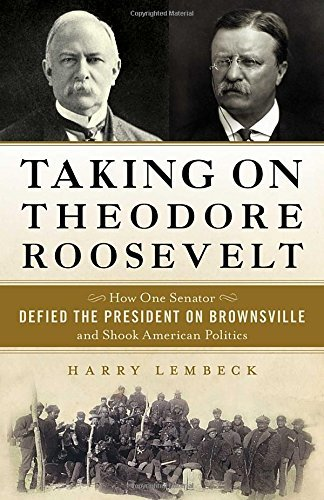- Taking on Theodore Roosevelt: How One Senator Defied the President on Brownsville and Shook American Politics by Harry Lembeck (2015-01-06)