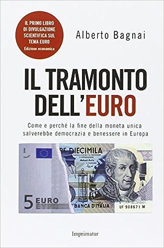 0a6281b419 Come e perché la fine della moneta unica salverebbe democrazia e benessere  in Europa: Amazon.it: Alberto Bagnai: Libri