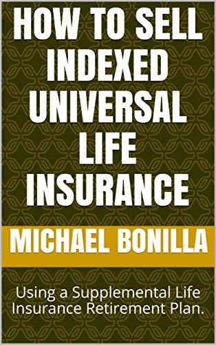 How to Sell Indexed Universal Life Insurance: Using a Supplemental Life Insurance Retirement Plan. (Universal Life)