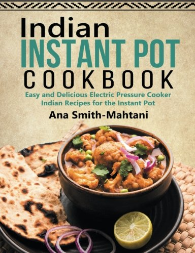Indian Instant Pot Cookbook: Easy and Delicious Electric Pressure Cooker Indian Recipes for the Instant Pot
