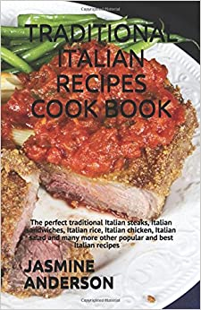 TRADITIONAL ITALIAN RECIPES COOK BOOK: The perfect traditional Italian steaks, Italian sandwiches, Italian rice, Italian chicken, Italian salad and many more other popular and best Italian recipes