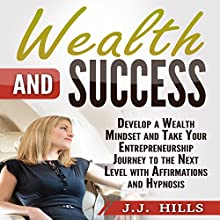Wealth and Success: Develop a Wealth Mindset and Take Your Entrepreneurship Journey to the Next Level with Affirmations and Hypnosis Audiobook by J. J. Hills Narrated by InnerPeace Productions