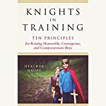 Knights in Training: Ten Principles for Raising Honorable, Courageous, and Compassionate Boys | Heather Haupt